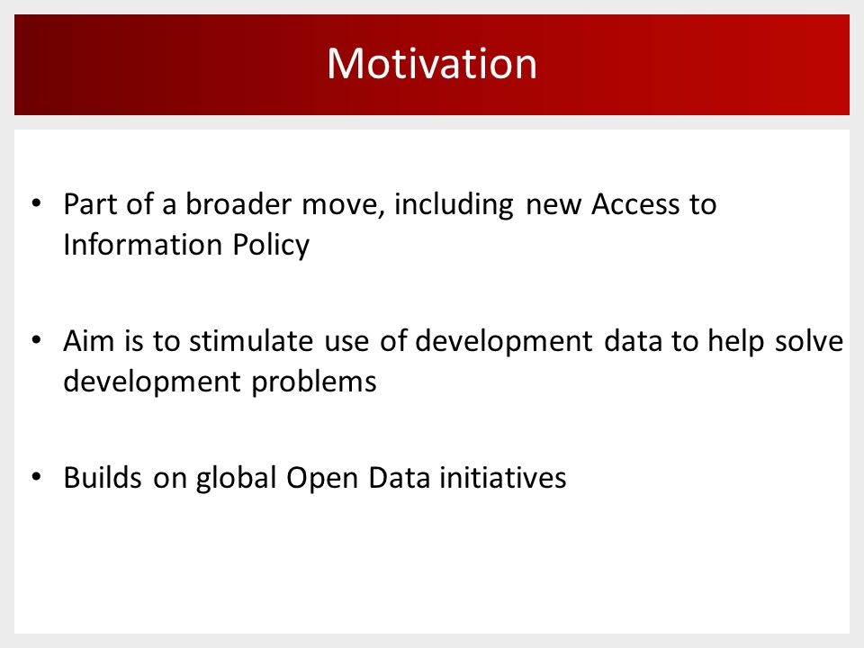 Motivation Part of a broader move, including new Access to Information Policy Aim is to stimulate use of development data to help solve development problems Builds on global Open Data initiatives