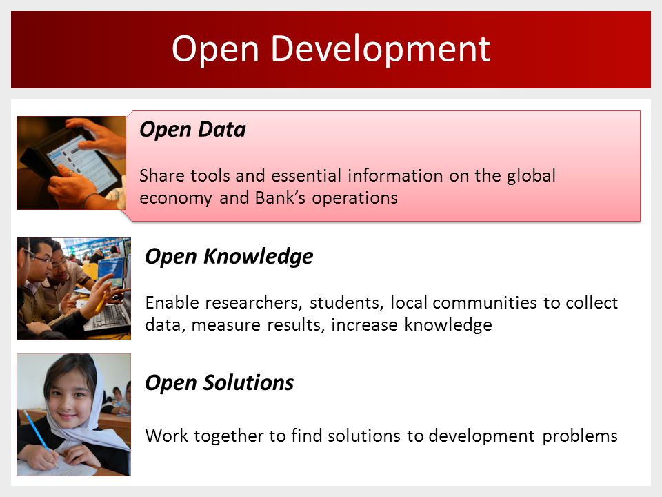 Open Development Open Knowledge Enable researchers, students, local communities to collect data, measure results, increase knowledge Open Data Share tools and essential information on the global economy and Bank's operations Open Data Share tools and essential information on the global economy and Bank's operations Open Solutions Work together to find solutions to development problems