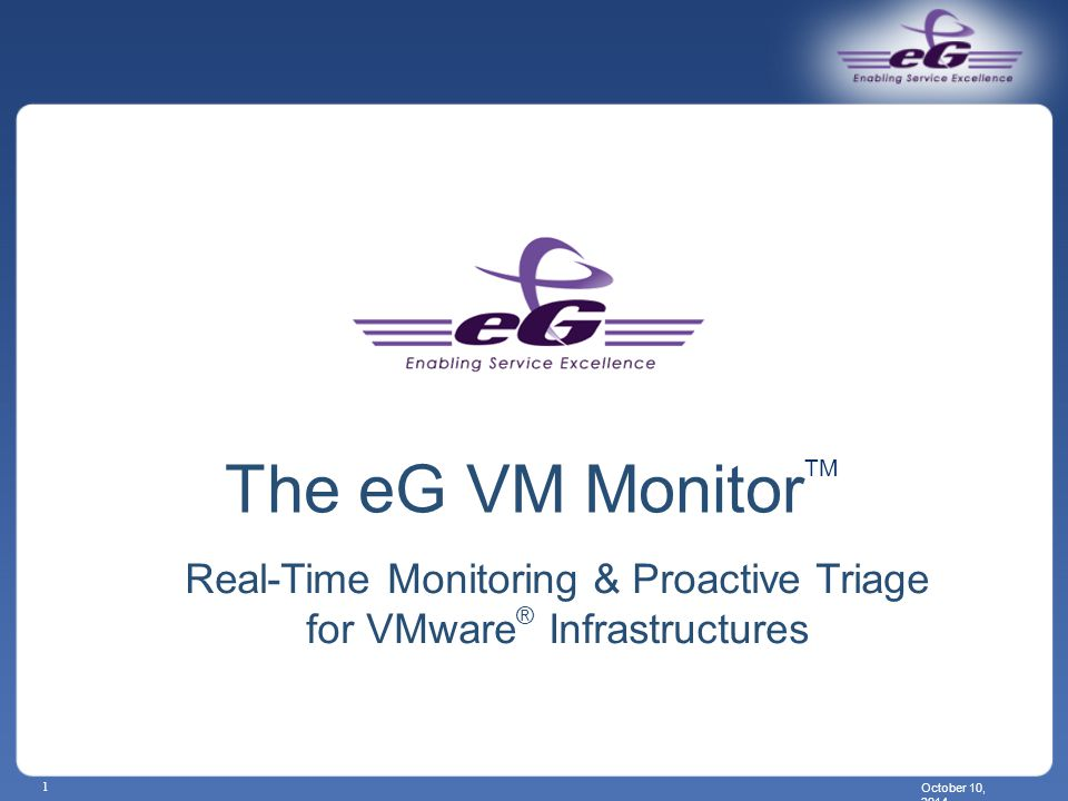 October 10, 2014 1 The eG VM Monitor TM Real-Time Monitoring & Proactive Triage for VMware ® Infrastructures