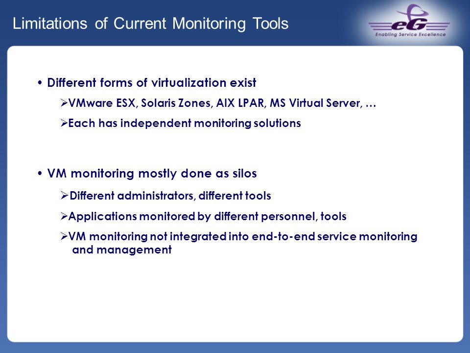 Limitations of Current Monitoring Tools Different forms of virtualization exist  VMware ESX, Solaris Zones, AIX LPAR, MS Virtual Server, …  Each has independent monitoring solutions VM monitoring mostly done as silos  Different administrators, different tools  Applications monitored by different personnel, tools  VM monitoring not integrated into end-to-end service monitoring and management
