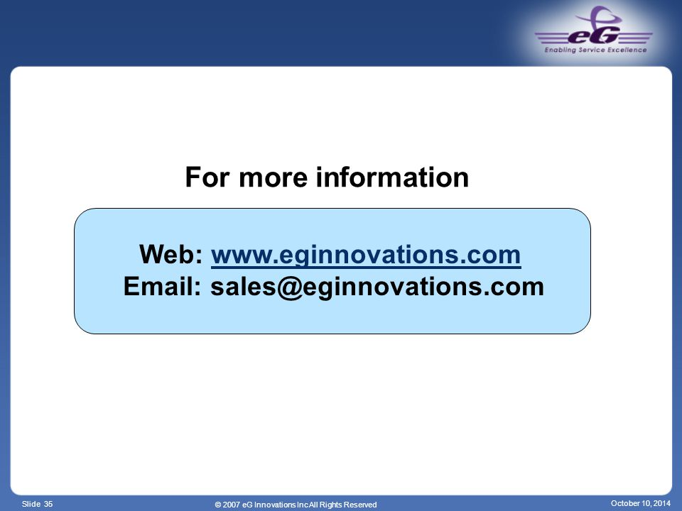 Slide 35 For more information Web: www.eginnovations.com Email: sales@eginnovations.comwww.eginnovations.com © 2007 eG Innovations Inc All Rights Reserved October 10, 2014