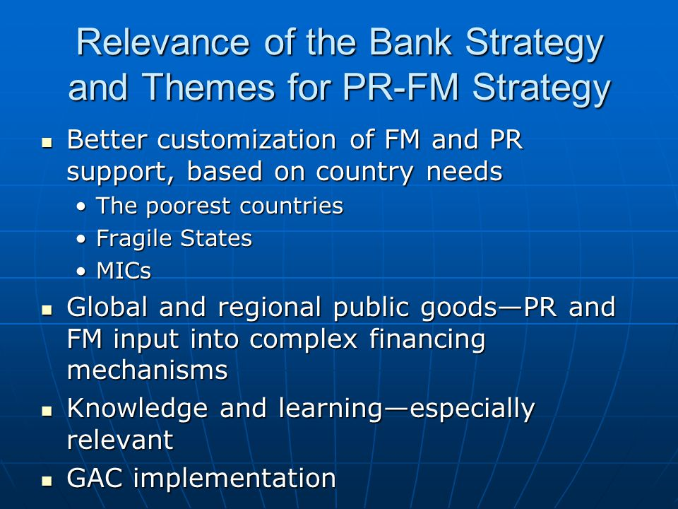 Relevance of the Bank Strategy and Themes for PR-FM Strategy Better customization of FM and PR support, based on country needs Better customization of FM and PR support, based on country needs The poorest countriesThe poorest countries Fragile StatesFragile States MICsMICs Global and regional public goods—PR and FM input into complex financing mechanisms Global and regional public goods—PR and FM input into complex financing mechanisms Knowledge and learning—especially relevant Knowledge and learning—especially relevant GAC implementation GAC implementation