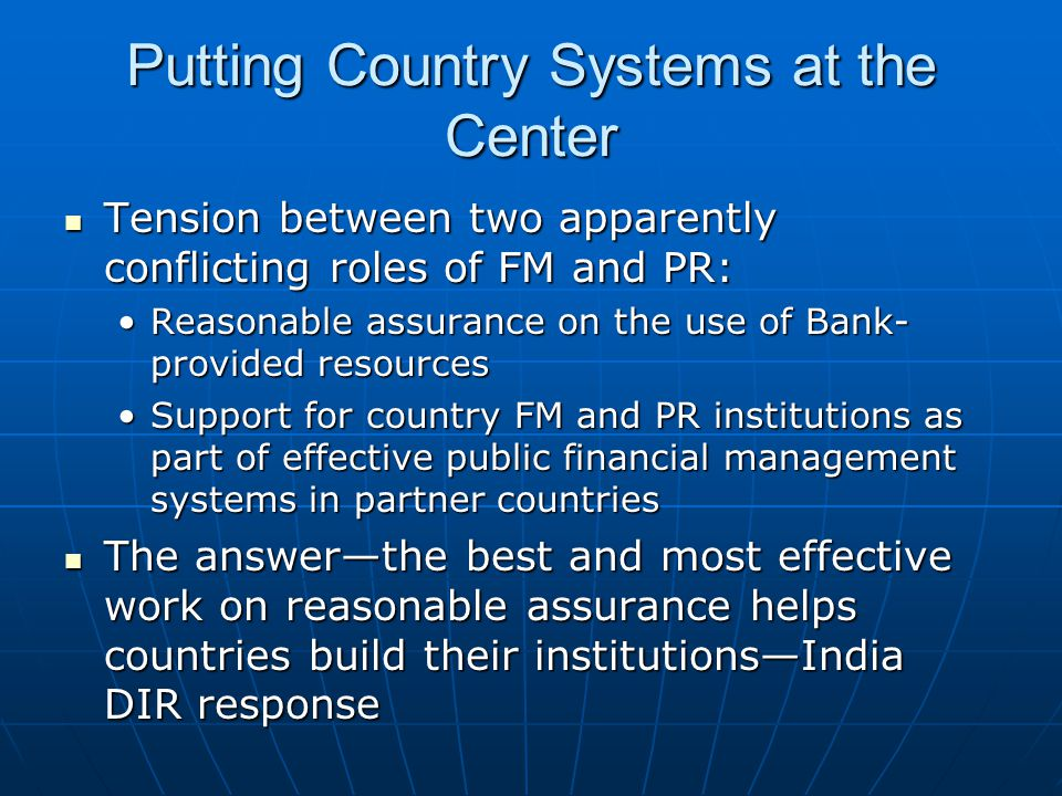 Putting Country Systems at the Center Tension between two apparently conflicting roles of FM and PR: Tension between two apparently conflicting roles of FM and PR: Reasonable assurance on the use of Bank- provided resourcesReasonable assurance on the use of Bank- provided resources Support for country FM and PR institutions as part of effective public financial management systems in partner countriesSupport for country FM and PR institutions as part of effective public financial management systems in partner countries The answer—the best and most effective work on reasonable assurance helps countries build their institutions—India DIR response The answer—the best and most effective work on reasonable assurance helps countries build their institutions—India DIR response