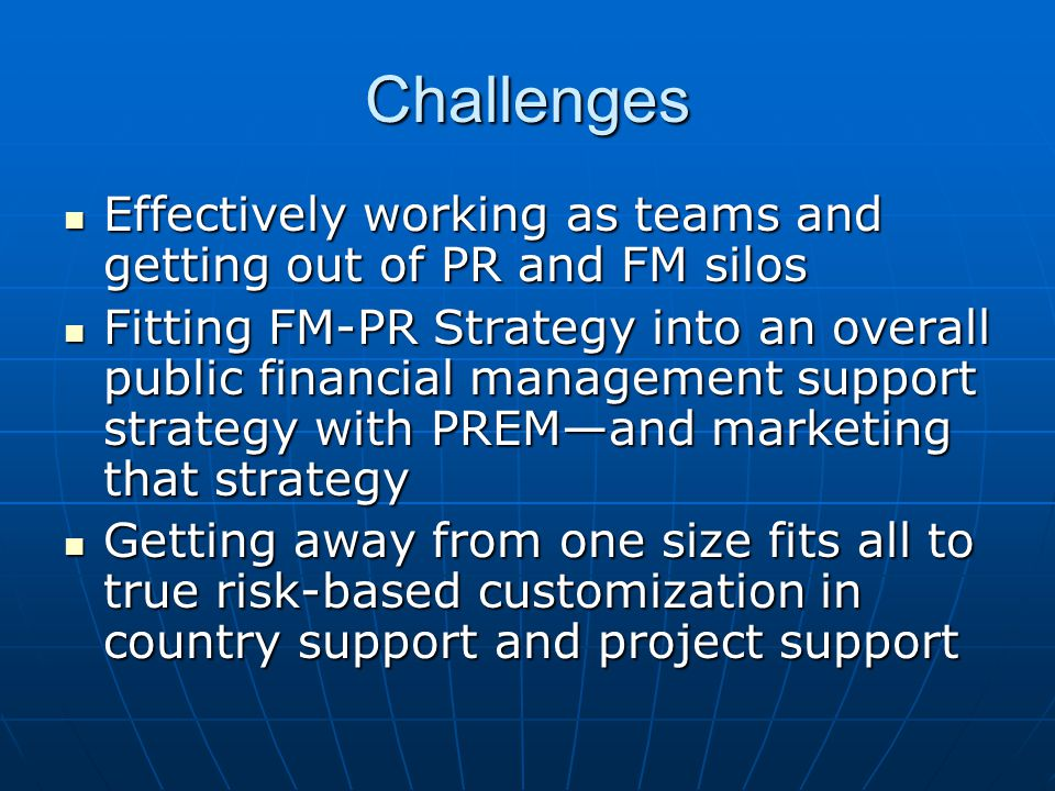 Challenges Effectively working as teams and getting out of PR and FM silos Effectively working as teams and getting out of PR and FM silos Fitting FM-PR Strategy into an overall public financial management support strategy with PREM—and marketing that strategy Fitting FM-PR Strategy into an overall public financial management support strategy with PREM—and marketing that strategy Getting away from one size fits all to true risk-based customization in country support and project support Getting away from one size fits all to true risk-based customization in country support and project support