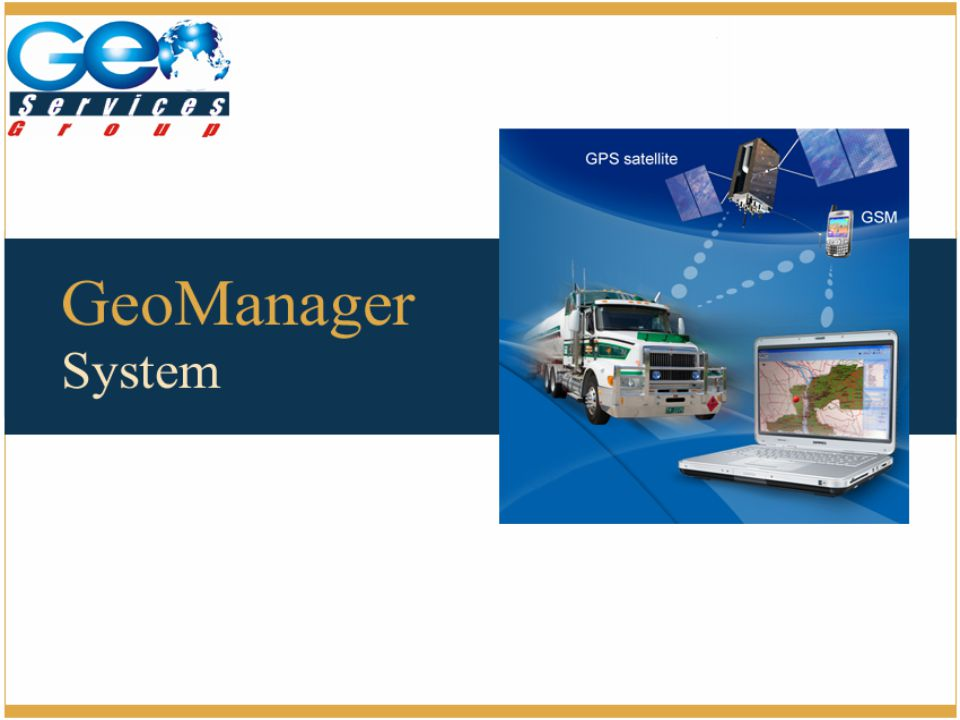 GeoManager is a system for managing commercial vehicles and trucks by collecting the basic data of the vehicles Speed Stops Fuel Consumer RPM Location Distance Temperature GeoManager System Overview