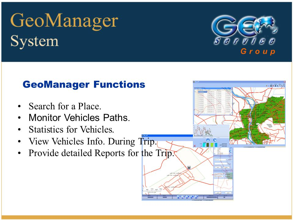 GeoManager Functions Search for a Place. Monitor Vehicles Paths. Statistics for Vehicles. View Vehicles Info. During Trip. Provide detailed Reports fo