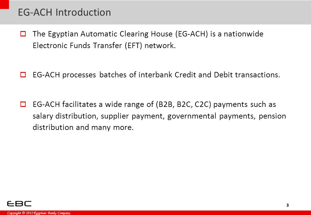 Copyright © 2012 Egyptian Banks Company EG-ACH Introduction  The Egyptian Automatic Clearing House (EG-ACH) is a nationwide Electronic Funds Transfer (EFT) network.
