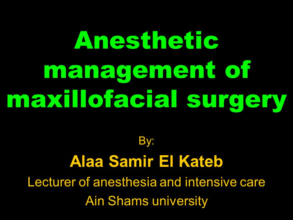 Anesthetic management of maxillofacial surgery By: Alaa Samir El Kateb Lecturer of anesthesia and intensive care Ain Shams university