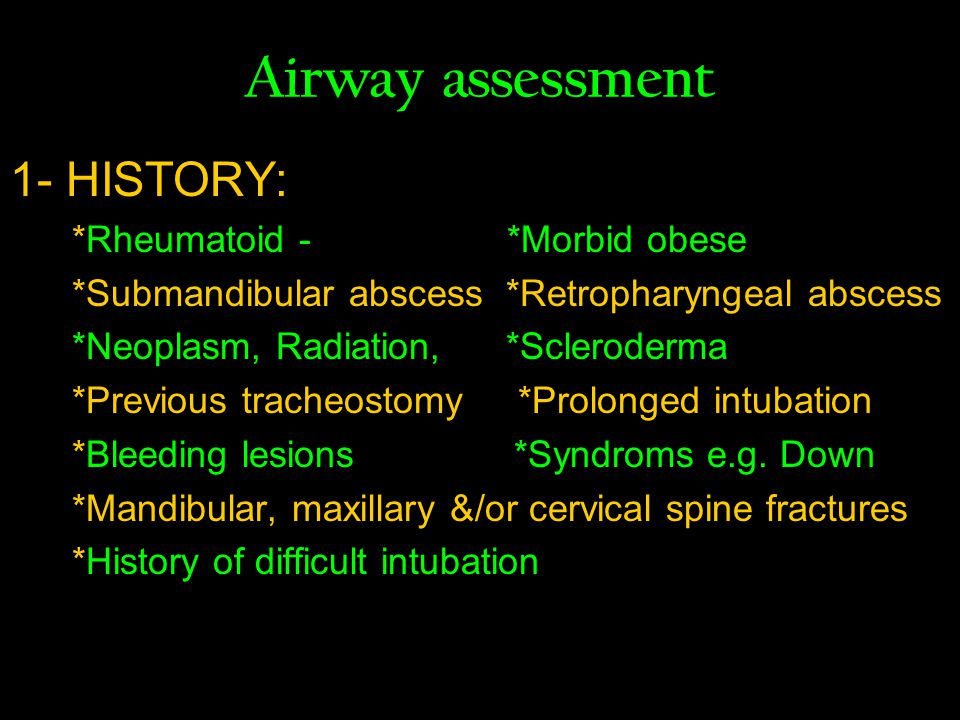 Airway assessment 1- HISTORY: *Rheumatoid - *Morbid obese *Submandibular abscess *Retropharyngeal abscess *Neoplasm, Radiation, *Scleroderma *Previous tracheostomy *Prolonged intubation *Bleeding lesions *Syndroms e.g.