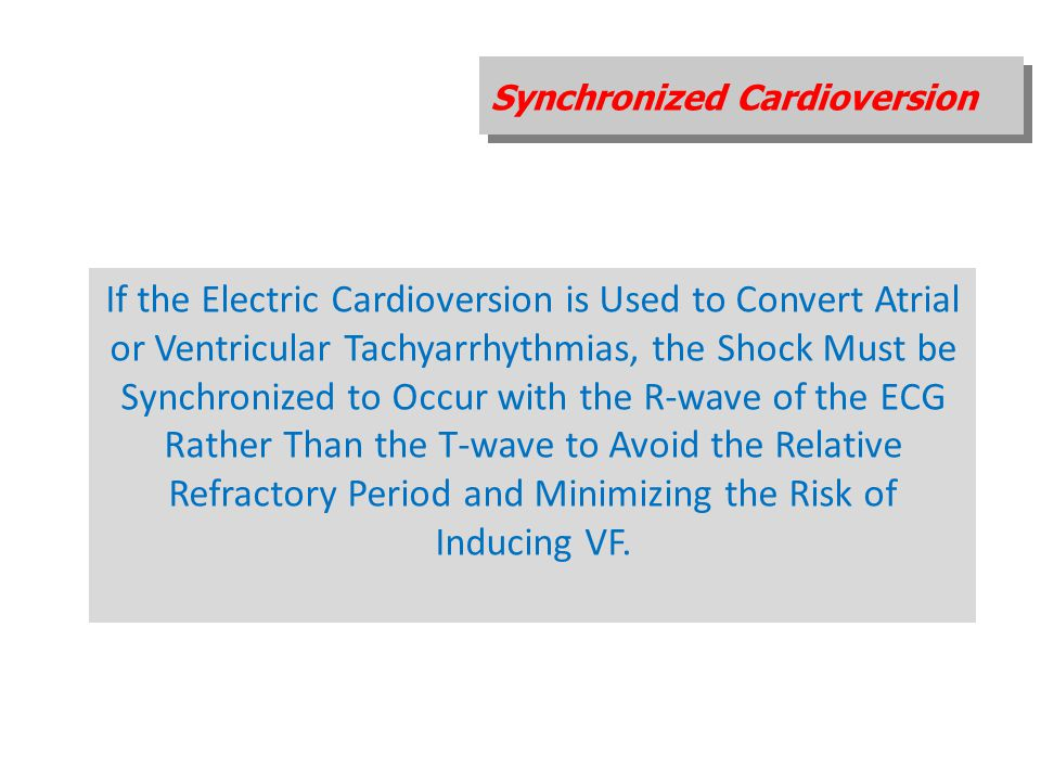 Synchronized Cardioversion If the Electric Cardioversion is Used to Convert Atrial or Ventricular Tachyarrhythmias, the Shock Must be Synchronized to