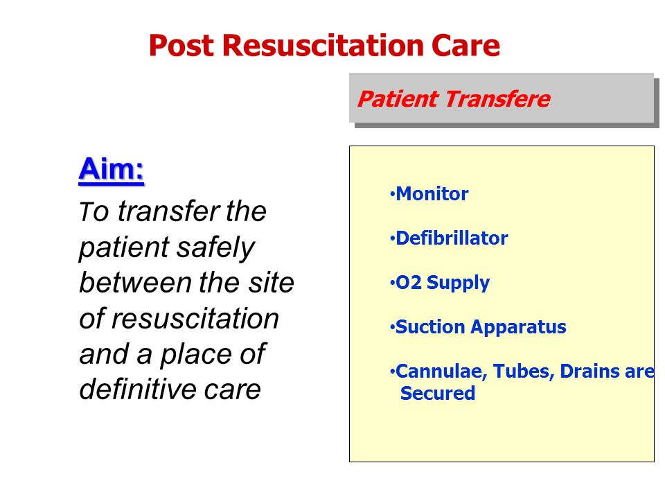 Post Resuscitation Care Monitor Defibrillator O2 Supply Suction Apparatus Cannulae, Tubes, Drains are Secured Aim: T o transfer the patient safely bet