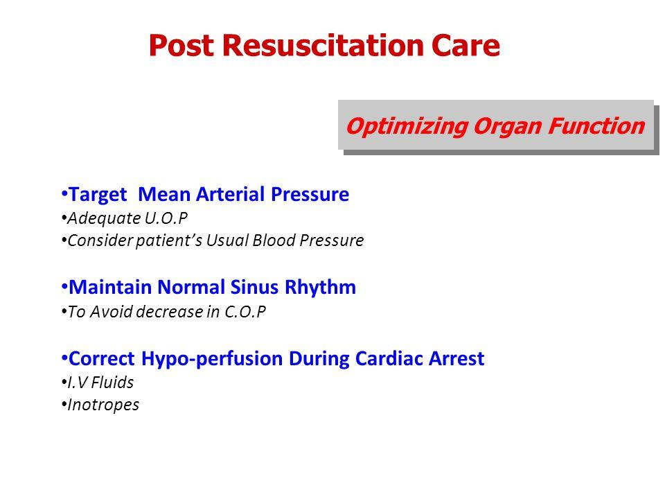 Post Resuscitation Care Optimizing Organ Function Target Mean Arterial Pressure Adequate U.O.P Consider patient's Usual Blood Pressure Maintain Normal