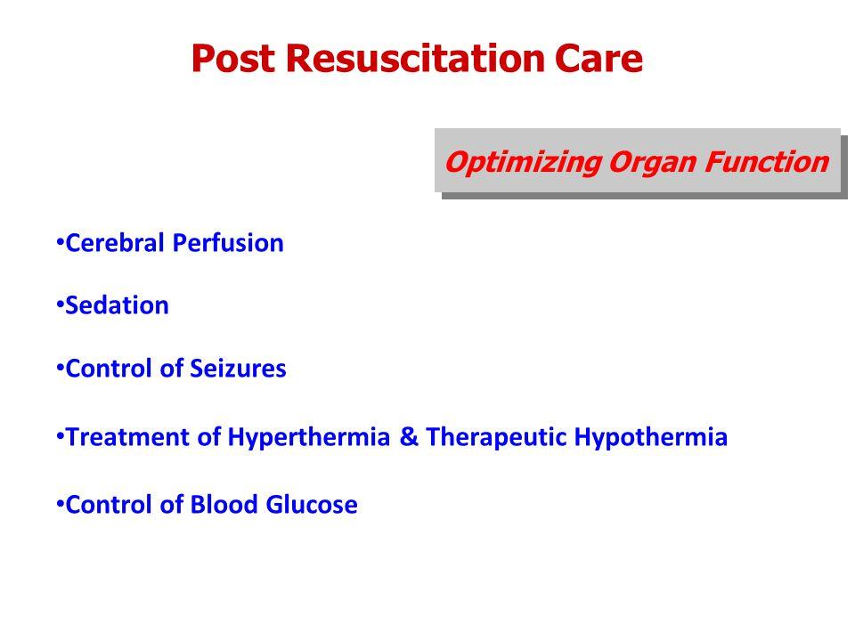Post Resuscitation Care Optimizing Organ Function Cerebral Perfusion Sedation Control of Seizures Treatment of Hyperthermia & Therapeutic Hypothermia