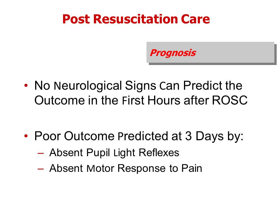 Prognosis Post Resuscitation Care No N eurological Signs C an Predict the Outcome in the F irst Hours after ROSC Poor Outcome P redicted at 3 Days by: