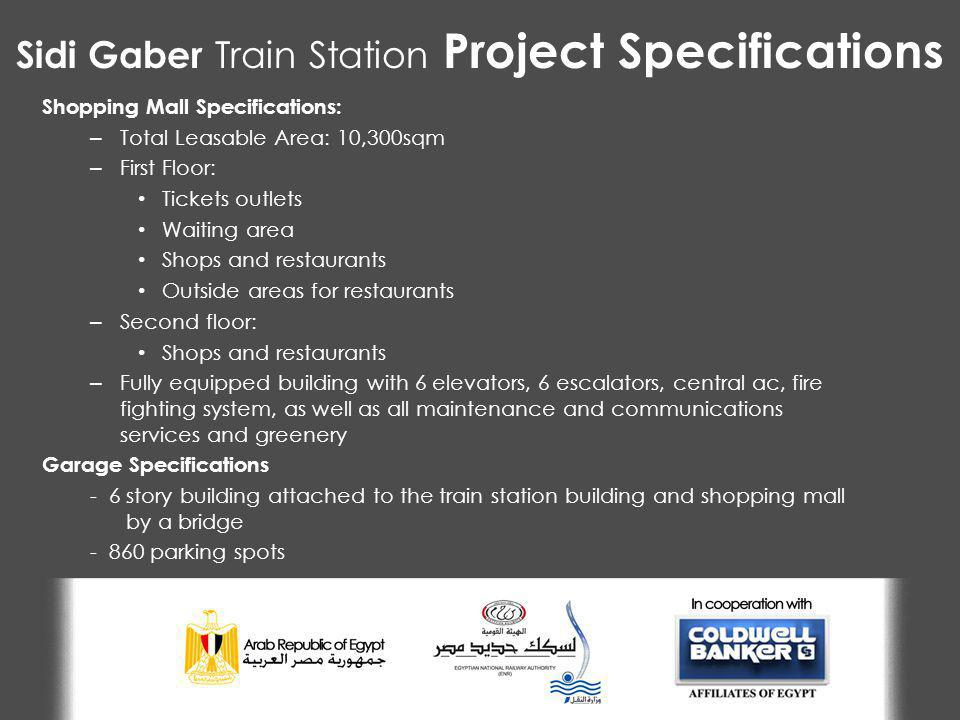 Sidi Gaber Train Station Project Specifications Shopping Mall Specifications: – Total Leasable Area: 10,300sqm – First Floor: Tickets outlets Waiting area Shops and restaurants Outside areas for restaurants – Second floor: Shops and restaurants – Fully equipped building with 6 elevators, 6 escalators, central ac, fire fighting system, as well as all maintenance and communications services and greenery Garage Specifications - 6 story building attached to the train station building and shopping mall by a bridge - 860 parking spots