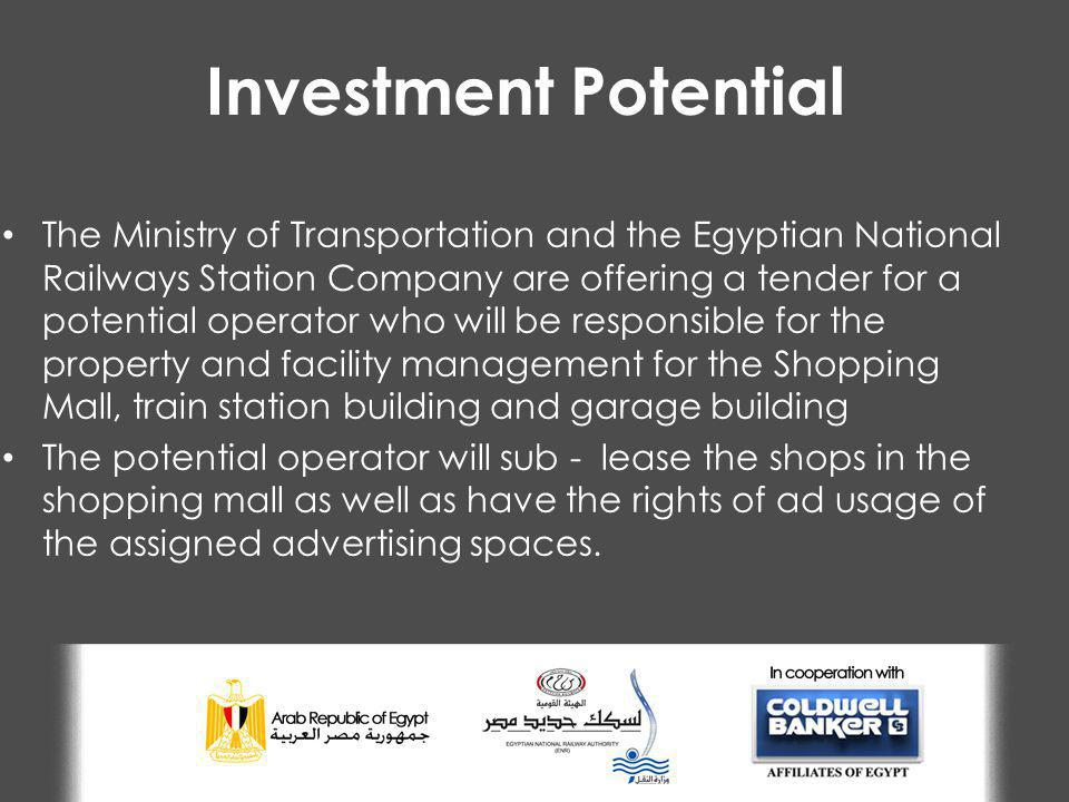 Investment Potential The Ministry of Transportation and the Egyptian National Railways Station Company are offering a tender for a potential operator who will be responsible for the property and facility management for the Shopping Mall, train station building and garage building The potential operator will sub - lease the shops in the shopping mall as well as have the rights of ad usage of the assigned advertising spaces.