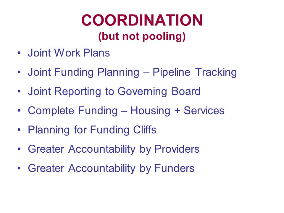 COORDINATION (but not pooling) Joint Work Plans Joint Funding Planning – Pipeline Tracking Joint Reporting to Governing Board Complete Funding – Housing + Services Planning for Funding Cliffs Greater Accountability by Providers Greater Accountability by Funders