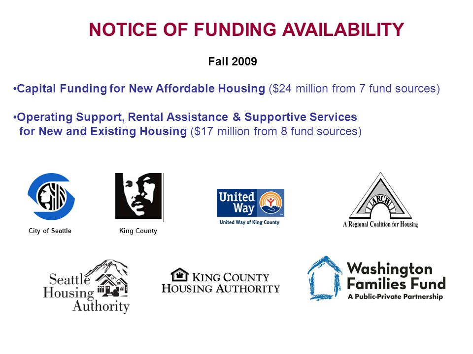 Fall 2009 NOTICE OF FUNDING AVAILABILITY King CountyCity of Seattle Capital Funding for New Affordable Housing ($24 million from 7 fund sources) Operating Support, Rental Assistance & Supportive Services for New and Existing Housing ($17 million from 8 fund sources)