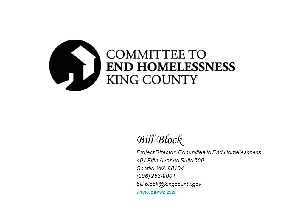 Bill Block Project Director, Committee to End Homelessness 401 Fifth Avenue Suite 500 Seattle, WA 98104 (206) 263-9001 bill.block@kingcounty.gov www.cehkc.org