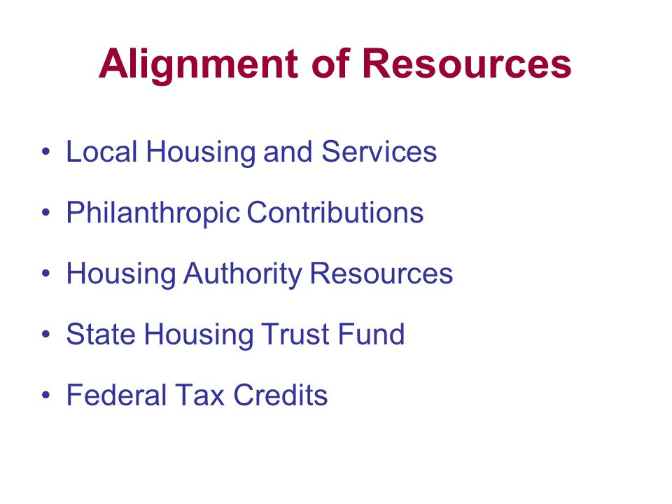 Alignment of Resources Local Housing and Services Philanthropic Contributions Housing Authority Resources State Housing Trust Fund Federal Tax Credits