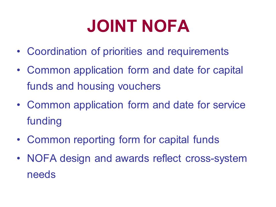 JOINT NOFA Coordination of priorities and requirements Common application form and date for capital funds and housing vouchers Common application form and date for service funding Common reporting form for capital funds NOFA design and awards reflect cross-system needs