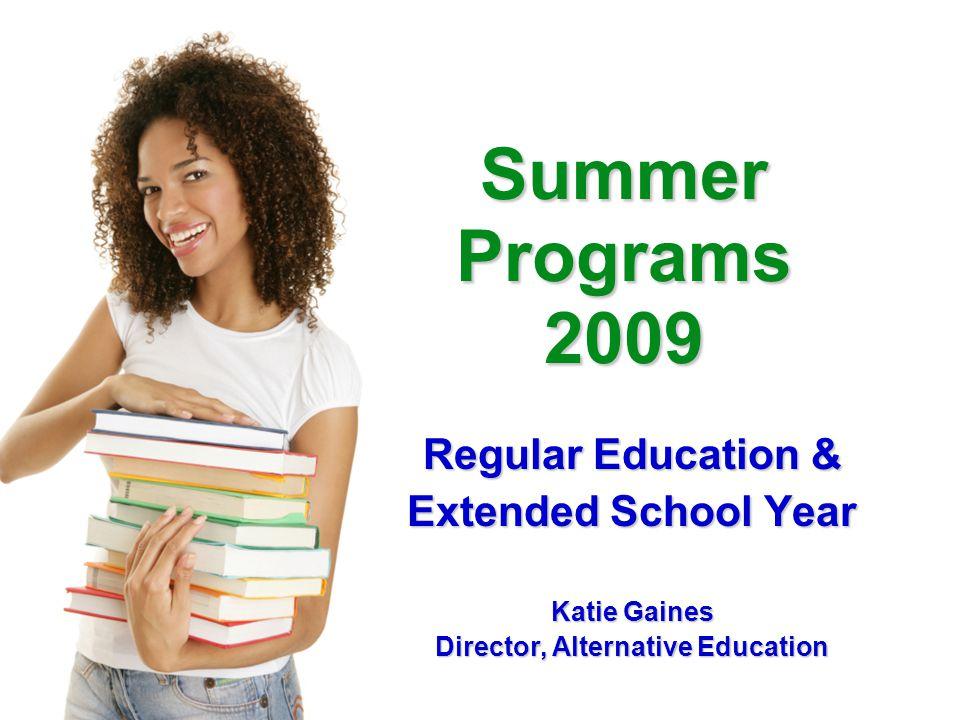 Summer Programs 2009 Regular Education & Extended School Year Katie Gaines Director, Alternative Education