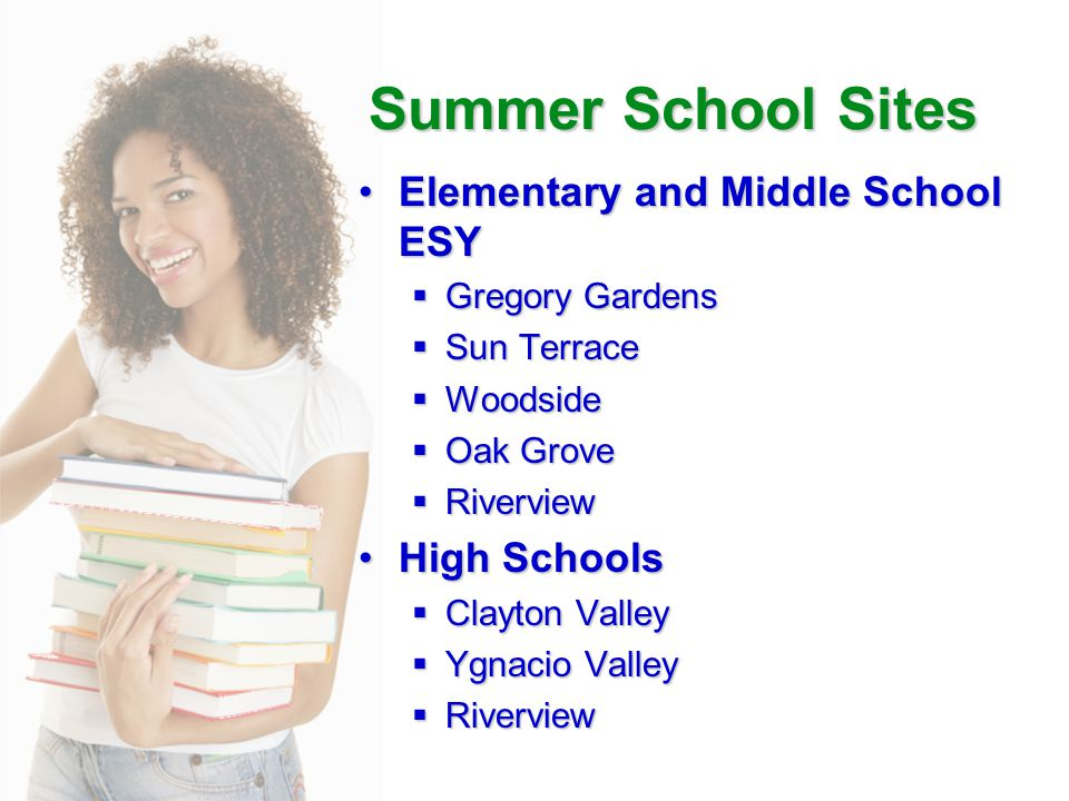 Summer School Sites Elementary and Middle School ESYElementary and Middle School ESY  Gregory Gardens  Sun Terrace  Woodside  Oak Grove  Riverview High SchoolsHigh Schools  Clayton Valley  Ygnacio Valley  Riverview