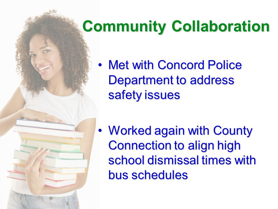 Community Collaboration Met with Concord Police Department to address safety issuesMet with Concord Police Department to address safety issues Worked again with County Connection to align high school dismissal times with bus schedulesWorked again with County Connection to align high school dismissal times with bus schedules