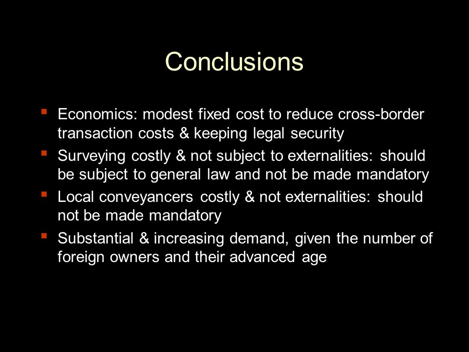 Conclusions ▪ Economics: modest fixed cost to reduce cross-border transaction costs & keeping legal security ▪ Surveying costly & not subject to externalities: should be subject to general law and not be made mandatory ▪ Local conveyancers costly & not externalities: should not be made mandatory ▪ Substantial & increasing demand, given the number of foreign owners and their advanced age
