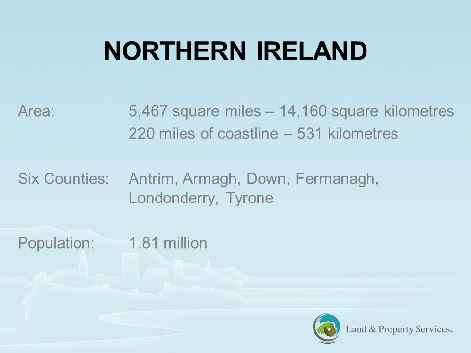 Area:5,467 square miles – 14,160 square kilometres 220 miles of coastline – 531 kilometres Six Counties:Antrim, Armagh, Down, Fermanagh, Londonderry, Tyrone Population:1.81 million NORTHERN IRELAND