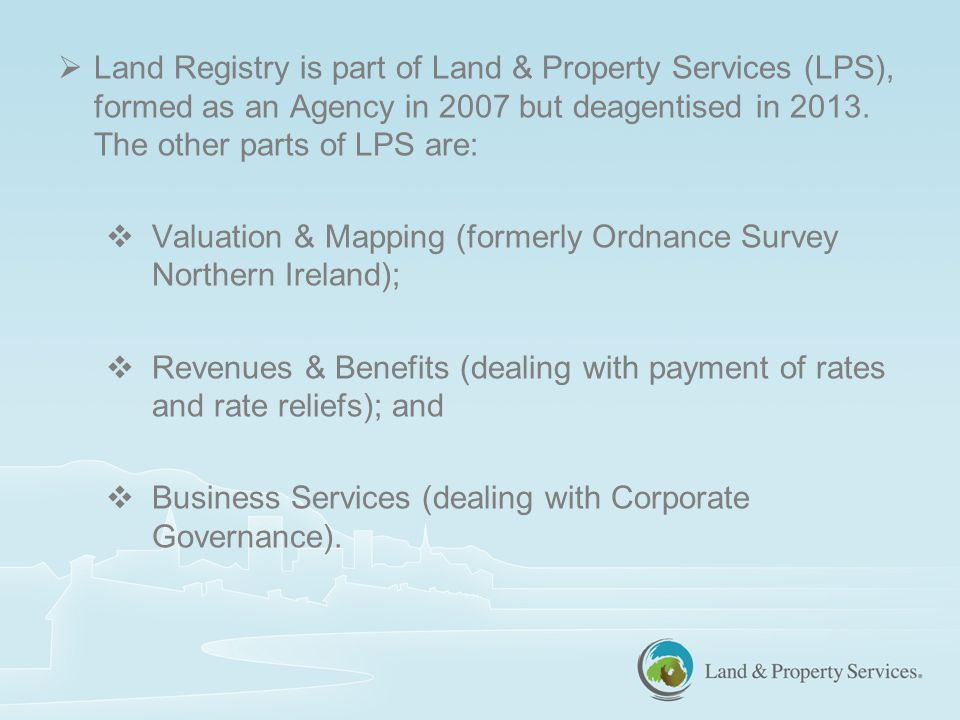  Land Registry is part of Land & Property Services (LPS), formed as an Agency in 2007 but deagentised in 2013.