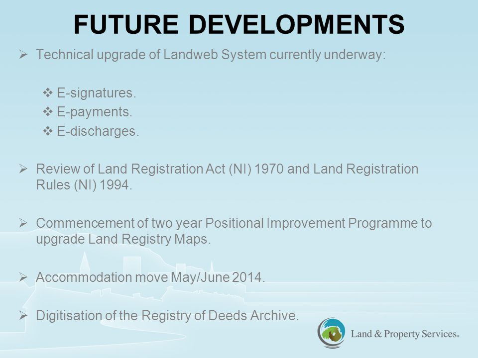 FUTURE DEVELOPMENTS  Technical upgrade of Landweb System currently underway:  E-signatures.
