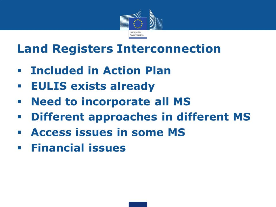 Land Registers Interconnection  Included in Action Plan  EULIS exists already  Need to incorporate all MS  Different approaches in different MS  Access issues in some MS  Financial issues