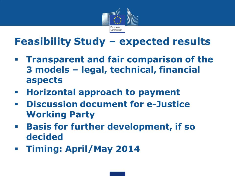 Feasibility Study – expected results  Transparent and fair comparison of the 3 models – legal, technical, financial aspects  Horizontal approach to payment  Discussion document for e-Justice Working Party  Basis for further development, if so decided  Timing: April/May 2014
