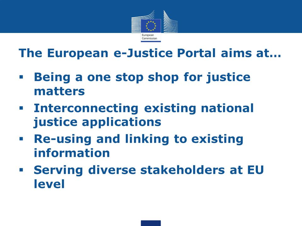 The European e-Justice Portal aims at…  Being a one stop shop for justice matters  Interconnecting existing national justice applications  Re-using and linking to existing information  Serving diverse stakeholders at EU level