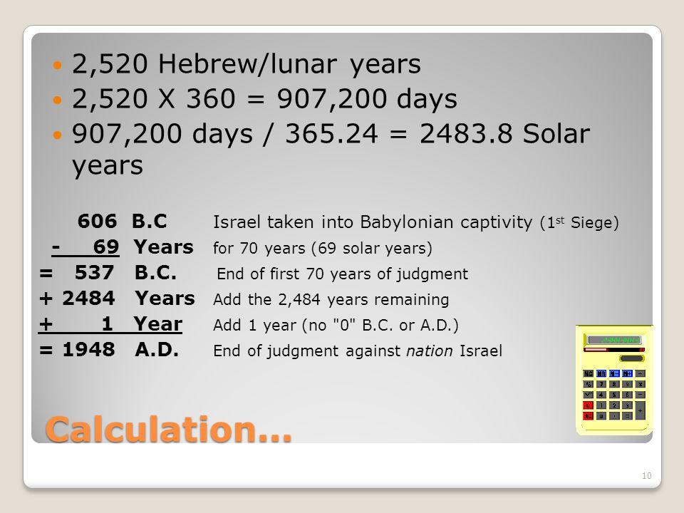 Calculation... 2,520 Hebrew/lunar years 2,520 X 360 = 907,200 days 907,200 days / 365.24 = 2483.8 Solar years 10 606 B.C Israel taken into Babylonian