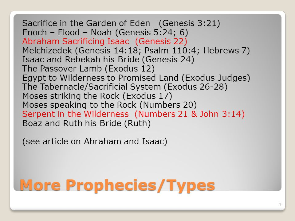 More Prophecies/Types Sacrifice in the Garden of Eden (Genesis 3:21) Enoch – Flood – Noah (Genesis 5:24; 6) Abraham Sacrificing Isaac (Genesis 22) Melchizedek (Genesis 14:18; Psalm 110:4; Hebrews 7) Isaac and Rebekah his Bride (Genesis 24) The Passover Lamb (Exodus 12) Egypt to Wilderness to Promised Land (Exodus-Judges) The Tabernacle/Sacrificial System (Exodus 26-28) Moses striking the Rock (Exodus 17) Moses speaking to the Rock (Numbers 20) Serpent in the Wilderness (Numbers 21 & John 3:14) Boaz and Ruth his Bride (Ruth) (see article on Abraham and Isaac) 3
