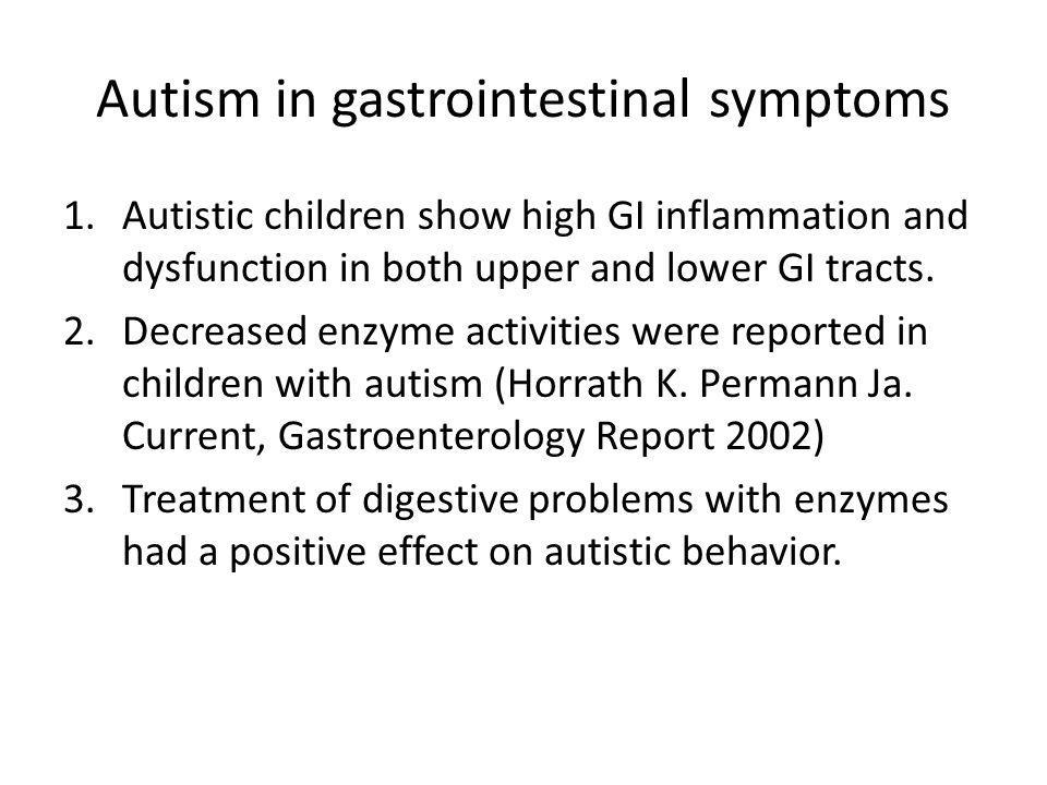 Autism in gastrointestinal symptoms 1.Autistic children show high GI inflammation and dysfunction in both upper and lower GI tracts.