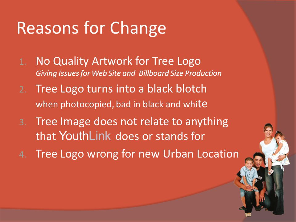 Reasons for Change 1. No Quality Artwork for Tree Logo Giving Issues for Web Site and Billboard Size Production 2. Tree Logo turns into a black blotch