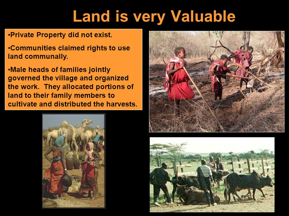 Land is very Valuable Private Property did not exist. Communities claimed rights to use land communally. Male heads of families jointly governed the v