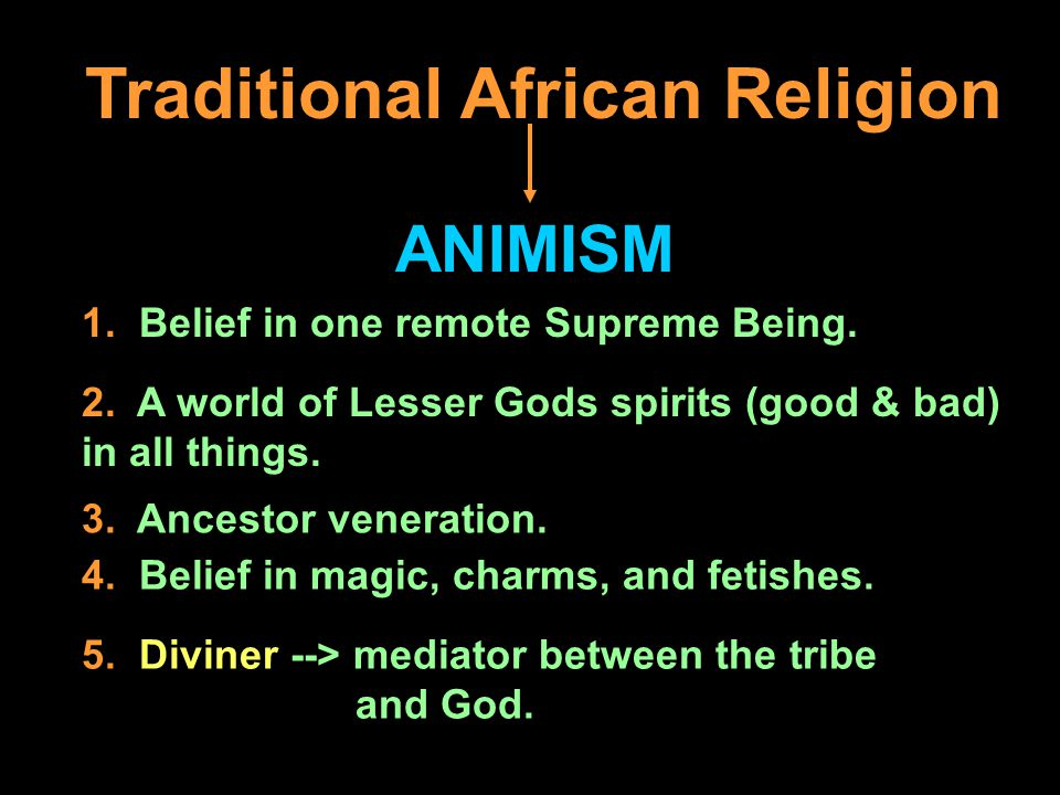 Traditional African Religion ANIMISM 1. Belief in one remote Supreme Being.