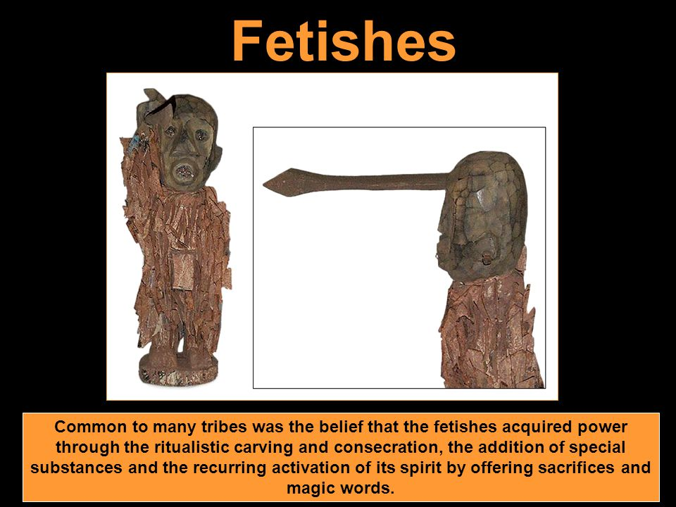 Fetishes Common to many tribes was the belief that the fetishes acquired power through the ritualistic carving and consecration, the addition of special substances and the recurring activation of its spirit by offering sacrifices and magic words.