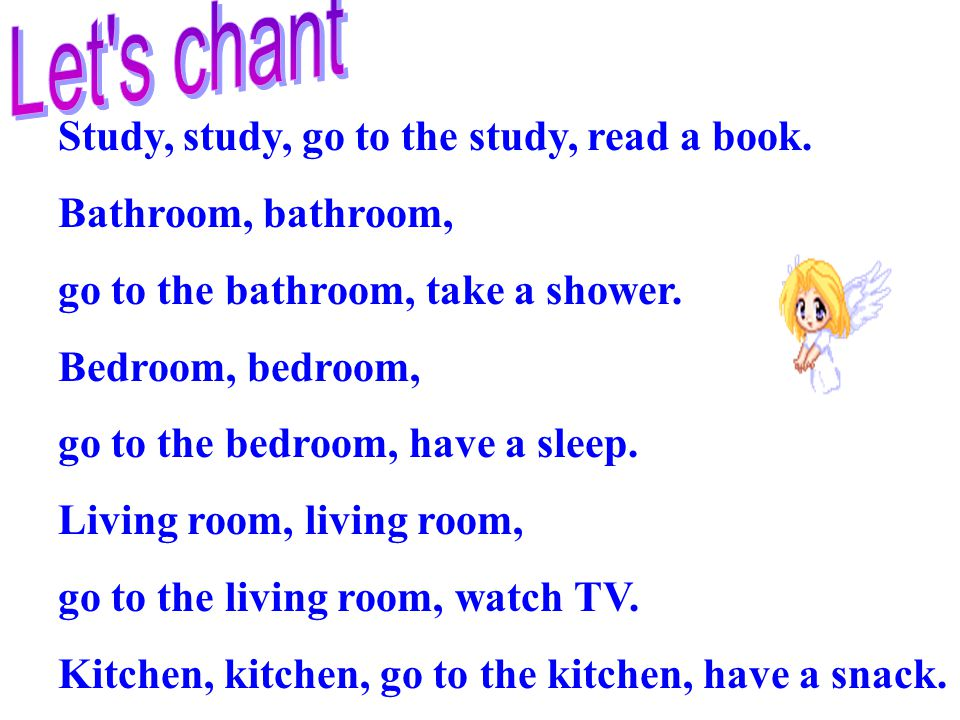 Study, study, go to the study, read a book. Bathroom, bathroom, go to the bathroom, take a shower.