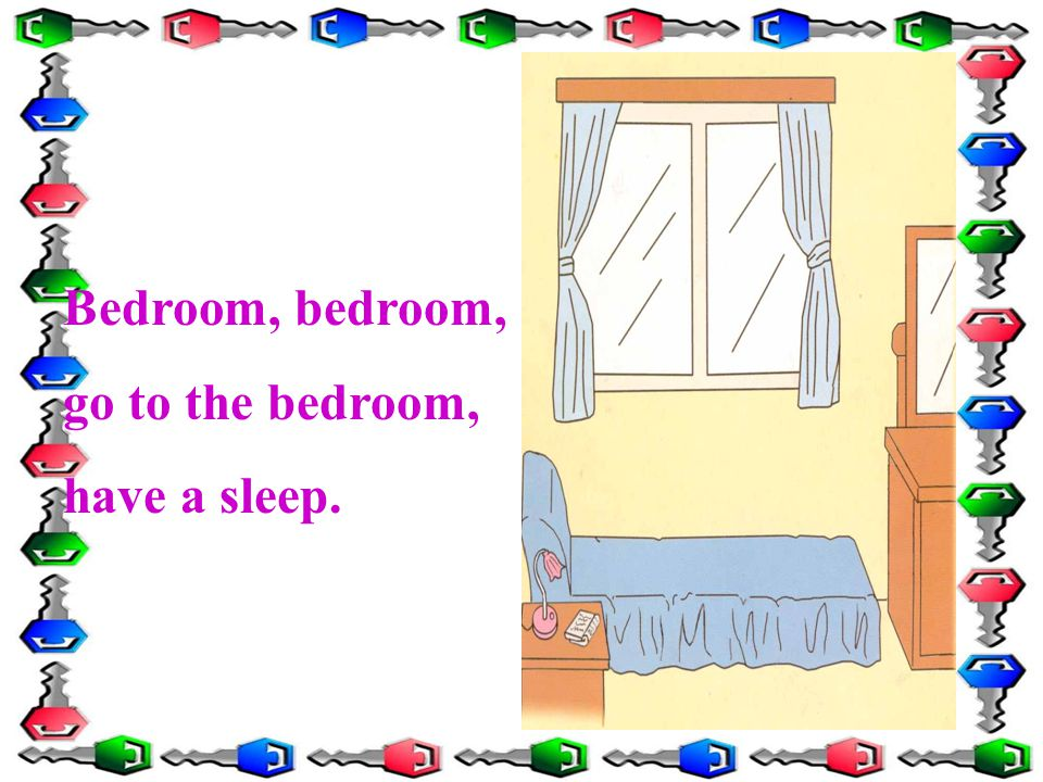Bedroom, bedroom, go to the bedroom, have a sleep.