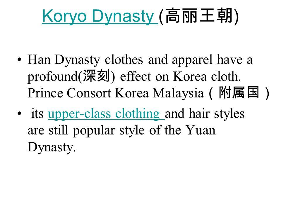 Koryo Dynasty Koryo Dynasty ( 高丽王朝 ) Han Dynasty clothes and apparel have a profound( 深刻 ) effect on Korea cloth.