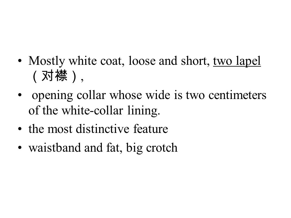 Mostly white coat, loose and short, two lapel (对襟), opening collar whose wide is two centimeters of the white-collar lining.