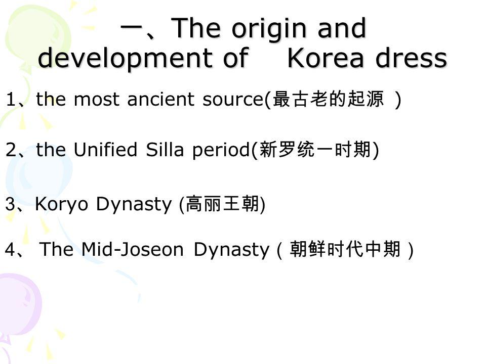 一、 The origin and development of Korea dress 1 、 the most ancient source( 最古老的起源 ) 2 、 the Unified Silla period( 新罗统一时期 ) 3 、 Koryo Dynasty (高丽王朝) 4 、 The Mid-Joseon Dynasty (朝鲜时代中期)