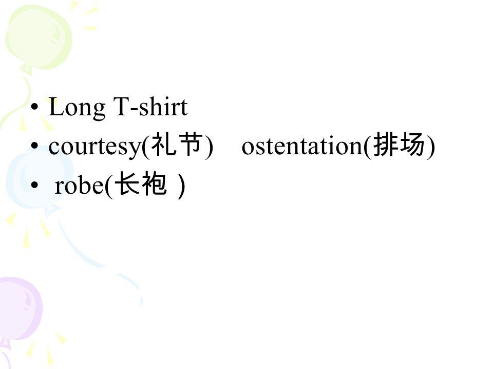 Long T-shirt courtesy( 礼节 ) ostentation( 排场 ) robe( 长袍)