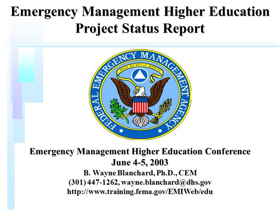 Emergency Management Higher Education Project Status Report Emergency Management Higher Education Conference June 4-5, 2003 B. Wayne Blanchard, Ph.D.,