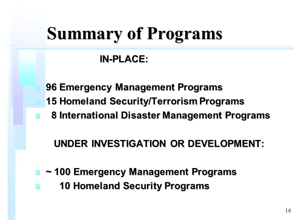 16 Summary of Programs IN-PLACE: IN-PLACE: n 96 Emergency Management Programs n 15 Homeland Security/Terrorism Programs n 8 International Disaster Management Programs UNDER INVESTIGATION OR DEVELOPMENT: UNDER INVESTIGATION OR DEVELOPMENT: n ~ 100 Emergency Management Programs n 10 Homeland Security Programs